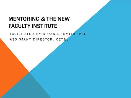MENTORING & THE NEW FACULTY INSTITUTE FACILITATED BY BRYAN R. SMITH, PHD ASSISTANT DIRECTOR, CET&L.
