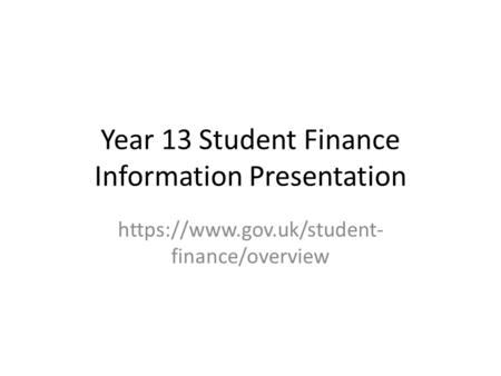 Year 13 Student Finance Information Presentation https://www.gov.uk/student- finance/overview.