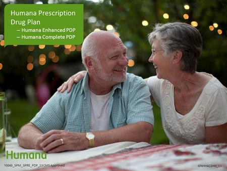 Humana Prescription Drug Plan –Humana Enhanced PDP –Humana Complete PDP Y0040_SPM_SPRE_PDP_13 CMS Approved GNHH4C1HH_13.