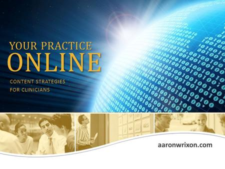 Aaronwrixon.com YOUR PRACTICE ONLINE CONTENT STRATEGIES FOR CLINICIANS.