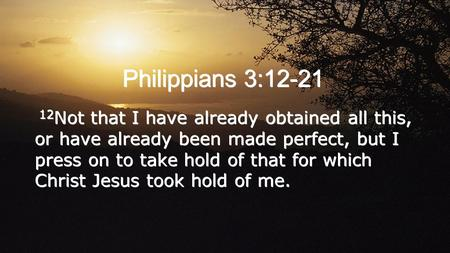 Philippians 3:12-21 12Not that I have already obtained all this, or have already been made perfect, but I press on to take hold of that for which Christ.