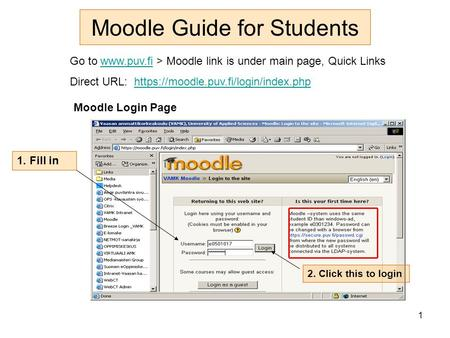 1 Moodle Guide for Students Go to  > Moodle link is under main page, Quick Linkswww.puv.fi Direct URL: https://moodle.puv.fi/login/index.phphttps://moodle.puv.fi/login/index.php.