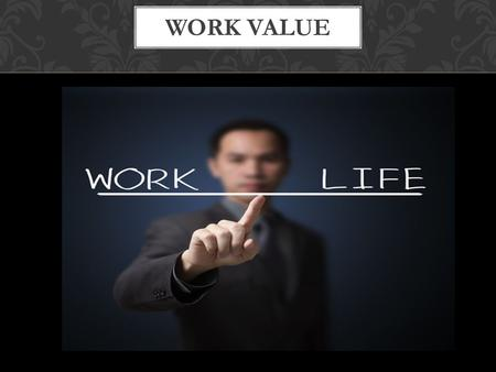 WORK VALUE. . Personal potential Ability. Knowledge. Making money.Orientation of life.
