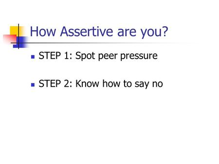 How Assertive are you? STEP 1: Spot peer pressure STEP 2: Know how to say no.