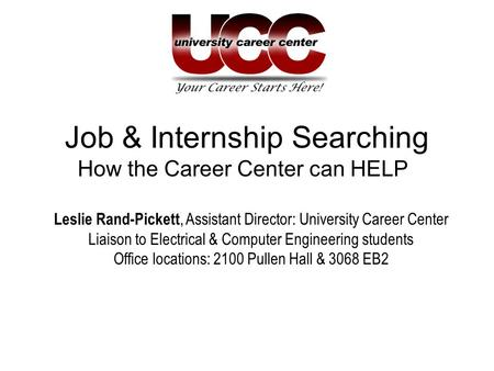 Job & Internship Searching How the Career Center can HELP Leslie Rand-Pickett, Assistant Director: University Career Center Liaison to Electrical & Computer.
