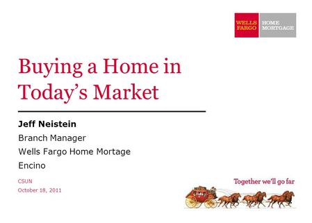 Buying a Home in Today's Market Jeff Neistein Branch Manager Wells Fargo Home Mortage Encino CSUN October 18, 2011.