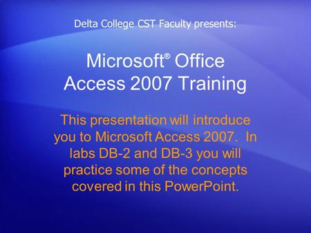 Microsoft ® Office Access 2007 Training This presentation will introduce you to Microsoft Access 2007. In labs DB-2 and DB-3 you will practice some of.