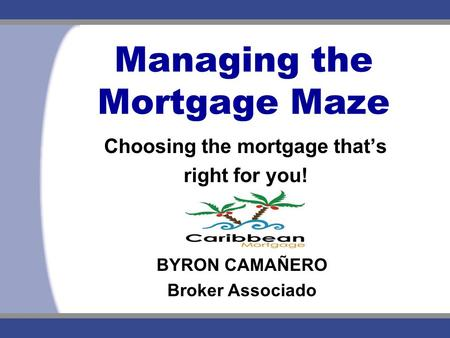 Managing the Mortgage Maze Choosing the mortgage that's right for you! BYRON CAMAÑERO Broker Associado.