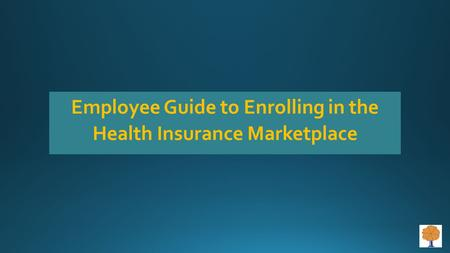 Employee Guide to Enrolling in the Health Insurance Marketplace.