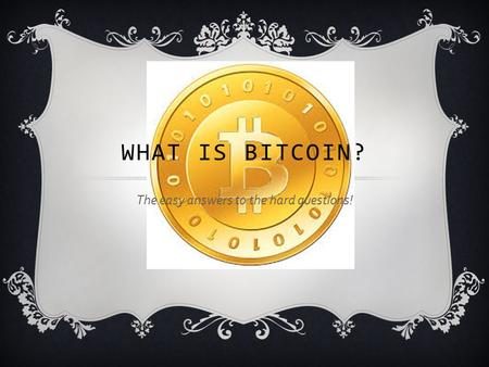 The easy answers to the hard questions! WHAT IS BITCOIN?