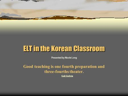 ELT in the Korean Classroom Presented by Nicole Long Good teaching is one fourth preparation and three-fourths theater. Gail Godwin.