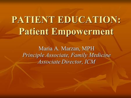 PATIENT EDUCATION: Patient Empowerment Maria A. Marzan, MPH Principle Associate, Family Medicine Associate Director, ICM.