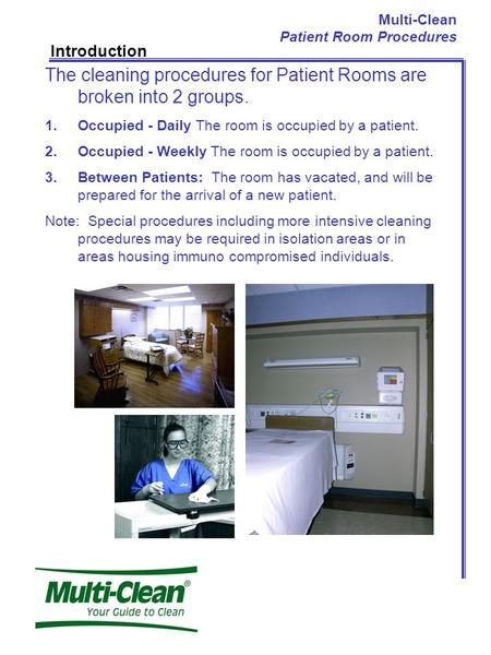 Multi-Clean Patient Room Procedures Introduction The cleaning procedures for Patient Rooms are broken into 2 groups. 1.Occupied - Daily The room is occupied.