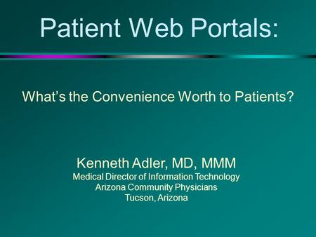Patient Web Portals: What's the Convenience Worth to Patients? Kenneth Adler, MD, MMM Medical Director of Information Technology Arizona Community Physicians.