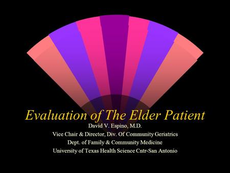 Evaluation of The Elder Patient David V. Espino, M.D. Vice Chair & Director, Div. Of Community Geriatrics Dept. of Family & Community Medicine University.