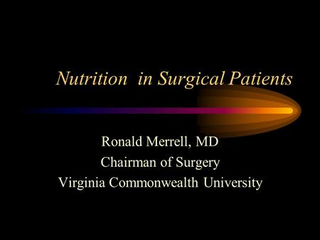 Nutrition in Surgical Patients Ronald Merrell, MD Chairman of Surgery Virginia Commonwealth University.