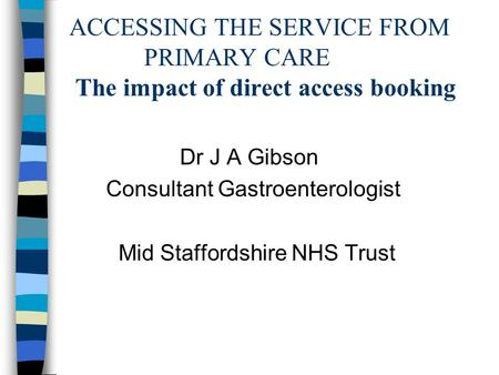 ACCESSING THE SERVICE FROM PRIMARY CARE The impact of direct access booking Dr J A Gibson Consultant Gastroenterologist Mid Staffordshire NHS Trust.