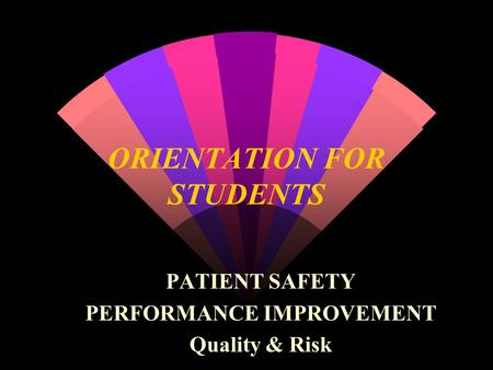 ORIENTATION FOR STUDENTS PATIENT SAFETY PERFORMANCE IMPROVEMENT Quality & Risk.