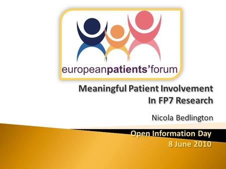 Meaningful Patient Involvement In FP7 Research Nicola Bedlington Meaningful Patient Involvement In FP7 Research Nicola Bedlington Open Information Day.