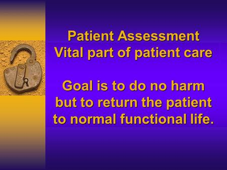 Patient Assessment Vital part of patient care Goal is to do no harm but to return the patient to normal functional life.
