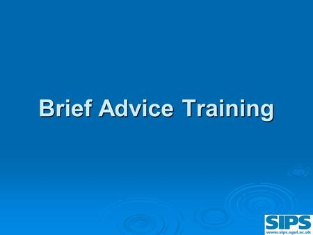 Brief Advice Training Brief Advice Training. Training Objectives By the end of today you will:  Be able to give 5 minutes brief advice  Be able to use.