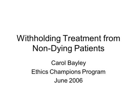 Withholding Treatment from Non-Dying Patients Carol Bayley Ethics Champions Program June 2006.