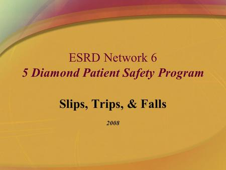 ESRD Network 6 5 Diamond Patient Safety Program Slips, Trips, & Falls 2008.