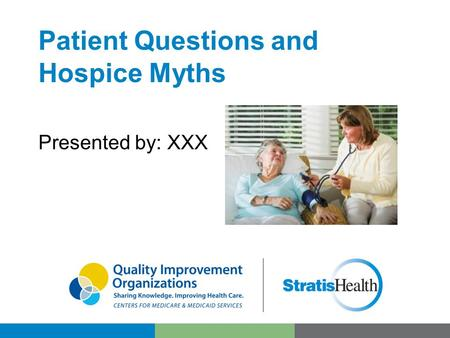 Patient Questions and Hospice Myths Presented by: XXX.