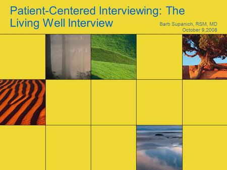 Patient-Centered Interviewing: The Living Well Interview Barb Supanich, RSM, MD October 9,2008.