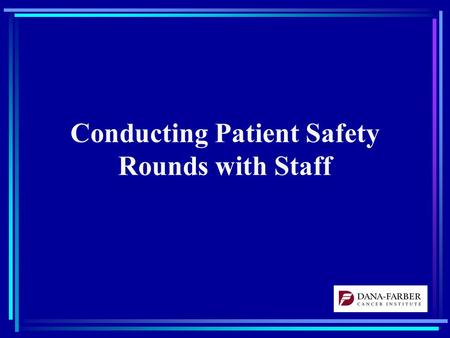 "Conducting Patient Safety Rounds with Staff. First Steps Set the stage –Unit and Hospital Leadership Support –Identify a ""champion(s)"" for each unit where."