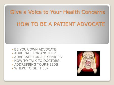 Give a Voice to Your Health Concerns HOW TO BE A PATIENT ADVOCATE
