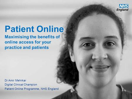 Www.england.nhs.uk Patient Online Maximising the benefits of online access for your practice and patients Dr Amir Mehrkar Digital Clinical Champion Patient.