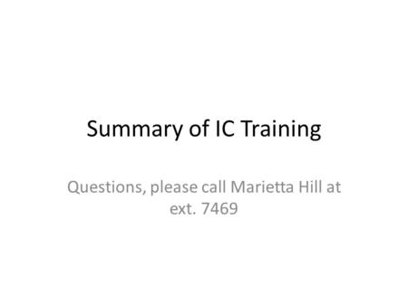 Summary of IC Training Questions, please call Marietta Hill at ext. 7469.