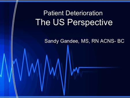 Patient Deterioration The US Perspective Sandy Gandee, MS, RN ACNS- BC.