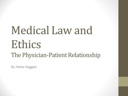 Medical Law and Ethics The Physician-Patient Relationship By: Noha Alaggad.