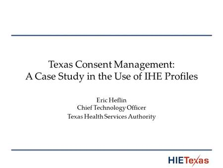 Texas Consent Management: A Case Study in the Use of IHE Profiles Eric Heflin Chief Technology Officer Texas Health Services Authority.