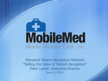 "Maryland Patient Navigation Network ""Selling the Value of Patient Navigation"" Peter Lowet, Executive Director June 6, 2014."