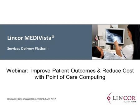 Lincor MEDIVista® Services Delivery Platform Company Confidential © Lincor Solutions 2012 Webinar: Improve Patient Outcomes & Reduce Cost with Point of.