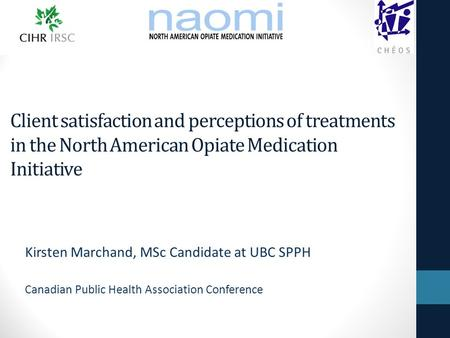 Client satisfaction and perceptions of treatments in the North American Opiate Medication Initiative Kirsten Marchand, MSc Candidate at UBC SPPH Canadian.