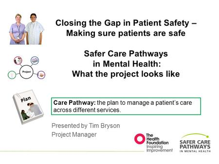 Closing the Gap in Patient Safety – Making sure patients are safe Safer Care Pathways in Mental Health: What the project looks like Presented by Tim Bryson.