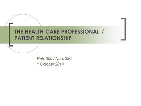 Rels 300 / Nurs 330 1 October 2014 THE HEALTH CARE PROFESSIONAL / PATIENT RELATIONSHIP.