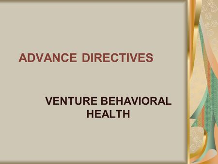 ADVANCE DIRECTIVES VENTURE BEHAVIORAL HEALTH. Decision Making/Advance Directives Venture Behavioral Health respects the rights of Medicaid members to.