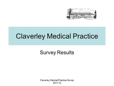 Claverley Medical Practice Survey 2011/12 Claverley Medical Practice Survey Results.