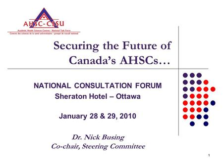 11 Securing the Future of Canada's AHSCs… NATIONAL CONSULTATION FORUM Sheraton Hotel – Ottawa January 28 & 29, 2010 Dr. Nick Busing Co-chair, Steering.