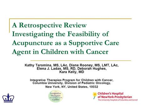 A Retrospective Review Investigating the Feasibility of Acupuncture as a Supportive Care Agent in Children with Cancer Kathy Taromina, MS, LAc, Diane Rooney,
