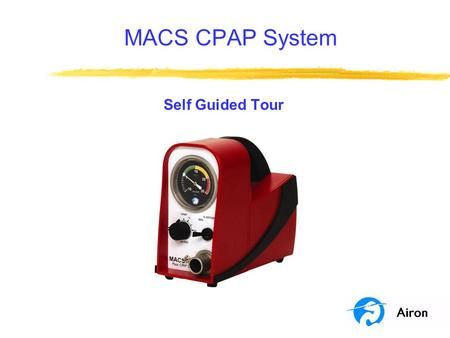 MACS CPAP System Self Guided Tour. Program Objectives This program is a self guided tour of the MACS CPAP System. At the end of this tour you will be.