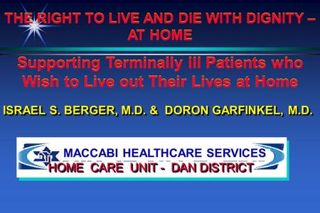 MACCABI HEALTHCARE SERVICES HOME CARE UNIT - DAN DISTRICT ISRAEL S. BERGER, M.D. & DORON GARFINKEL, M.D. THE RIGHT TO LIVE AND DIE WITH DIGNITY – AT HOME.