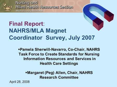 Final Report: NAHRS/MLA Magnet Coordinator Survey, July 2007  Pamela Sherwill-Navarro, Co-Chair, NAHRS Task Force to Create Standards for Nursing Information.
