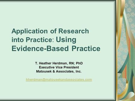 Application of Research into Practice: Using Evidence-Based Practice T. Heather Herdman, RN; PhD Executive Vice President Matousek & Associates, Inc.