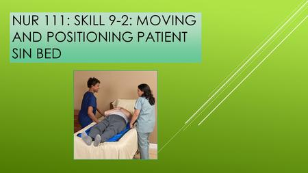NUR 111: SKILL 9-2: MOVING AND POSITIONING PATIENT SIN BED